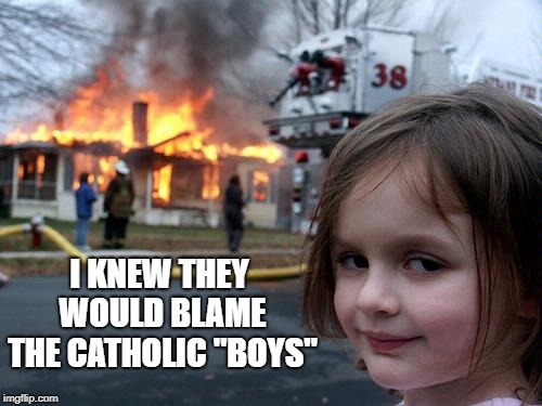 "Disaster Girl |  I KNEW THEY WOULD BLAME THE CATHOLIC ""BOYS"" 