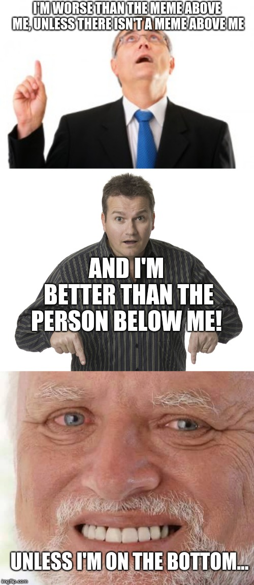 I'M WORSE THAN THE MEME ABOVE ME, UNLESS THERE ISN'T A MEME ABOVE ME AND I'M BETTER THAN THE PERSON BELOW ME! UNLESS I'M ON THE BOTTOM... | image tagged in harold smiling,pointing down disbelief,man pointing up | made w/ Imgflip meme maker