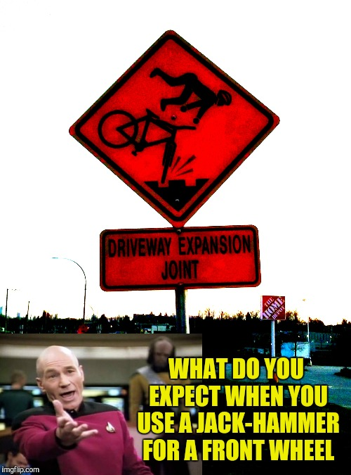 That Must Be Quite the Joint ! | WHAT DO YOU EXPECT WHEN YOU USE A JACK-HAMMER FOR A FRONT WHEEL | image tagged in caution sign,joint,yayaya | made w/ Imgflip meme maker
