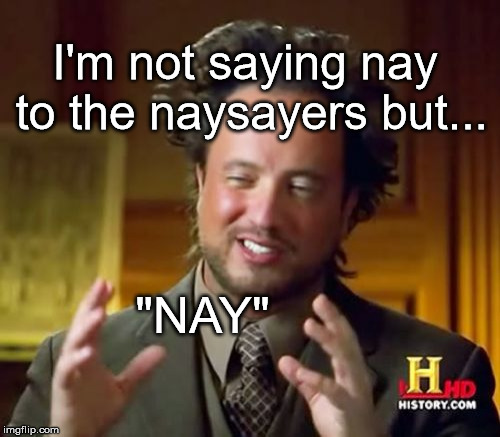 "Ancient Aliens | I'm not saying nay to the naysayers but... ""NAY"" 