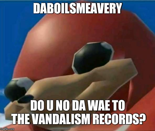Yes I Do | DABOILSMEAVERY DO U NO DA WAE TO THE VANDALISM RECORDS? | image tagged in ugandan knuckles | made w/ Imgflip meme maker