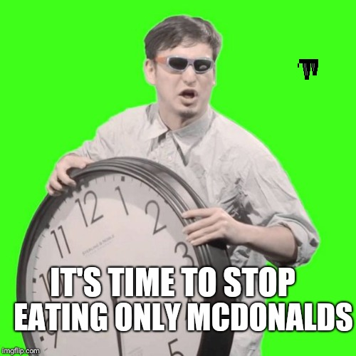 It's Time To Stop |  EATING ONLY MCDONALDS; IT'S TIME TO STOP | image tagged in it's time to stop | made w/ Imgflip meme maker