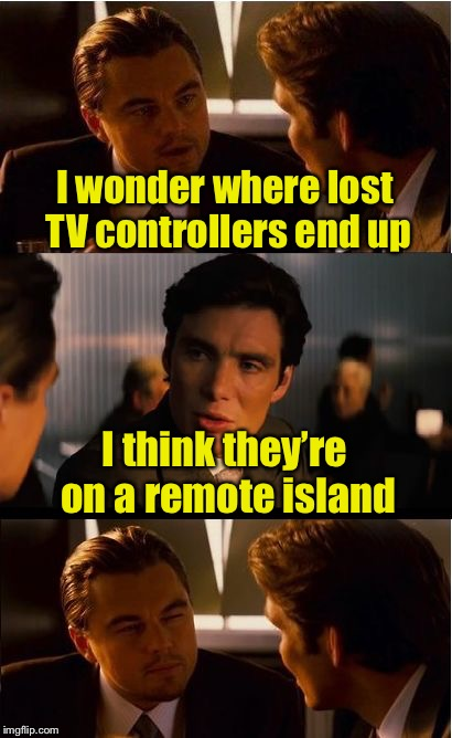 Another bad pun, and you can't find the clicker to stop them from coming | I wonder where lost TV controllers end up I think they're on a remote island | image tagged in memes,inception,remote control,bad pun | made w/ Imgflip meme maker