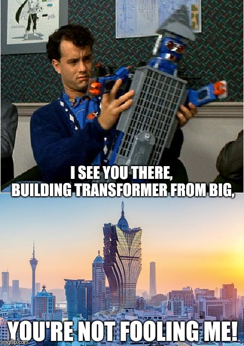 I SEE YOU THERE, BUILDING TRANSFORMER FROM BIG, YOU'RE NOT FOOLING ME! | image tagged in transformers,dumb,tom hanks | made w/ Imgflip meme maker