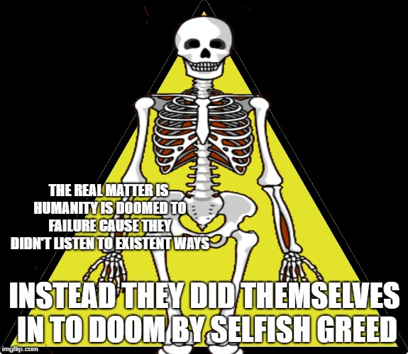 Humanity's Failure | THE REAL MATTER IS HUMANITY IS DOOMED TO FAILURE CAUSE THEY DIDN'T LISTEN TO EXISTENT WAYS INSTEAD THEY DID THEMSELVES IN TO DOOM BY SELFISH | image tagged in humanity,failure,we're all doomed,loss,sad,end of the world | made w/ Imgflip meme maker