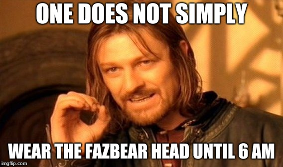 One Does Not Simply Meme | ONE DOES NOT SIMPLY WEAR THE FAZBEAR HEAD UNTIL 6 AM | image tagged in memes,one does not simply | made w/ Imgflip meme maker