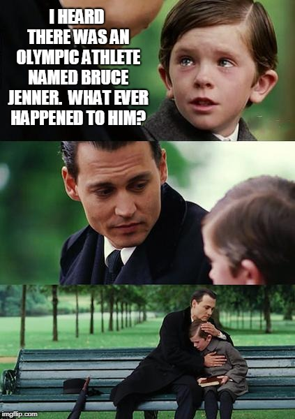 Finding Neverland | I HEARD THERE WAS AN OLYMPIC ATHLETE NAMED BRUCE JENNER.  WHAT EVER HAPPENED TO HIM? | image tagged in memes,finding neverland | made w/ Imgflip meme maker
