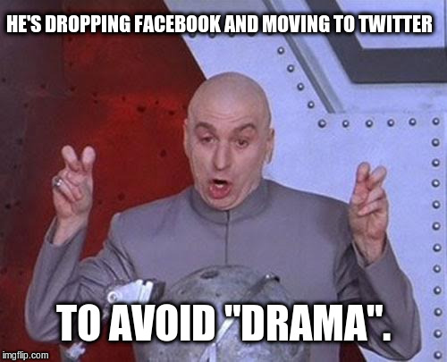 "Dr Drama | HE'S DROPPING FACEBOOK AND MOVING TO TWITTER TO AVOID ""DRAMA"". 