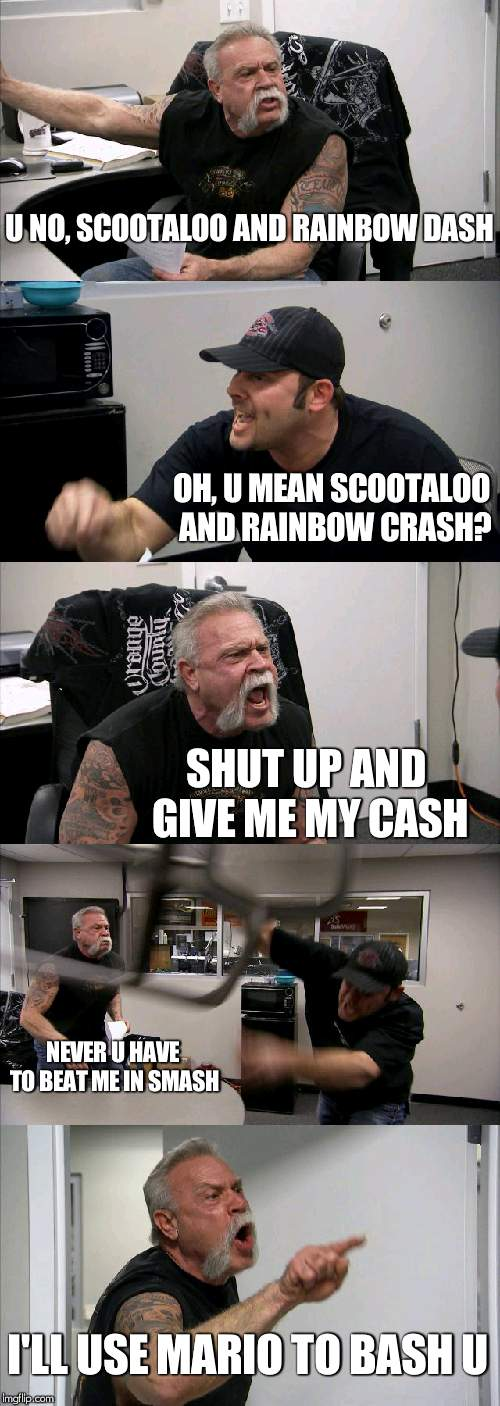 poem of the bronies/ponies | U NO, SCOOTALOO AND RAINBOW DASH OH, U MEAN SCOOTALOO AND RAINBOW CRASH? SHUT UP AND GIVE ME MY CASH NEVER U HAVE TO BEAT ME IN SMASH I'LL U | image tagged in memes,american chopper argument,rainbow dash,scootaloo,super smash bros,cash | made w/ Imgflip meme maker