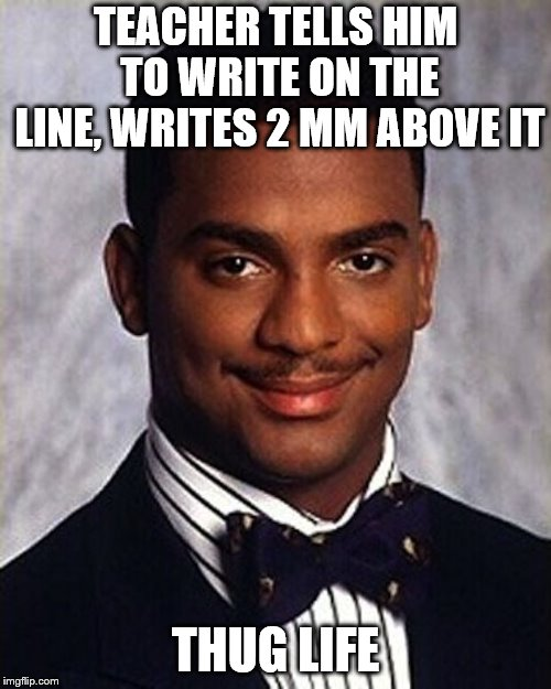 Carlton Banks Thug Life | TEACHER TELLS HIM TO WRITE ON THE LINE, WRITES 2 MM ABOVE IT THUG LIFE | image tagged in carlton banks thug life | made w/ Imgflip meme maker
