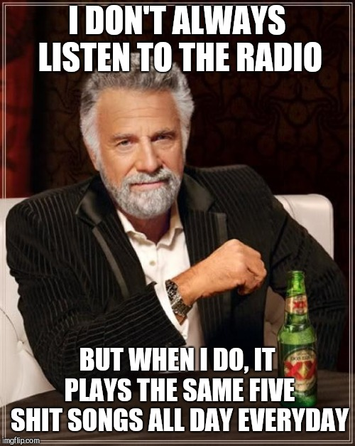The Most Interesting Man In The World |  I DON'T ALWAYS LISTEN TO THE RADIO; BUT WHEN I DO, IT PLAYS THE SAME FIVE SHIT SONGS ALL DAY EVERYDAY | image tagged in memes,the most interesting man in the world | made w/ Imgflip meme maker