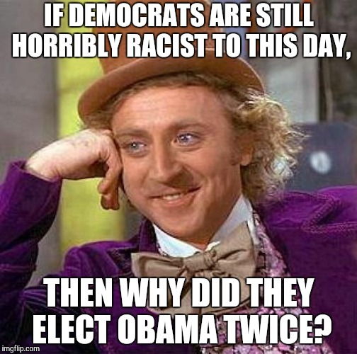 Well...? | IF DEMOCRATS ARE STILL HORRIBLY RACIST TO THIS DAY, THEN WHY DID THEY ELECT OBAMA TWICE? | image tagged in memes,creepy condescending wonka,stupid conservatives,barack obama,election,president | made w/ Imgflip meme maker