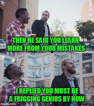 Just a little workplace humor to start your day | THEN HE SAID YOU LEARN MORE FROM YOUR MISTAKES I REPLIED YOU MUST BE A FRIGGING GENIUS BY NOW | image tagged in jokes,humor,teamwork | made w/ Imgflip meme maker