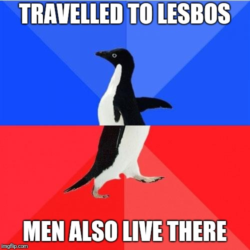 Socially Awkward Awesome Penguin |  TRAVELLED TO LESBOS; MEN ALSO LIVE THERE | image tagged in memes,socially awkward awesome penguin | made w/ Imgflip meme maker
