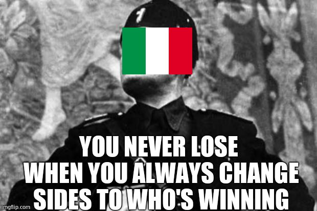 mussolini | YOU NEVER LOSE WHEN YOU ALWAYS CHANGE SIDES TO WHO'S WINNING | image tagged in mussolini | made w/ Imgflip meme maker