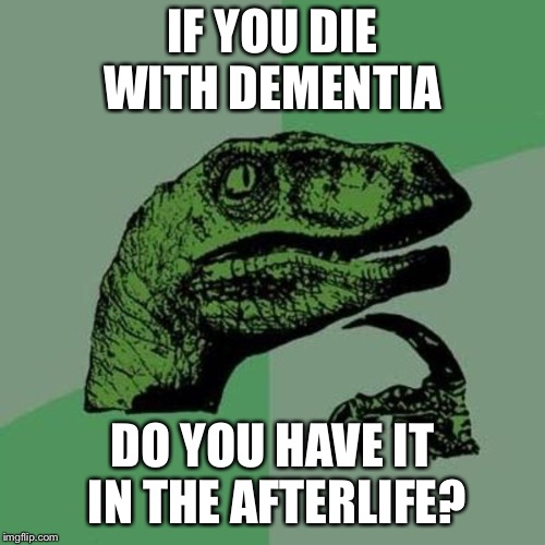 raptor | IF YOU DIE WITH DEMENTIA DO YOU HAVE IT IN THE AFTERLIFE? | image tagged in raptor | made w/ Imgflip meme maker