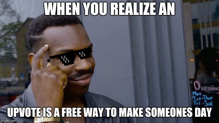 Roll Safe Think About It Meme | WHEN YOU REALIZE AN UPVOTE IS A FREE WAY TO MAKE SOMEONES DAY | image tagged in memes,roll safe think about it | made w/ Imgflip meme maker