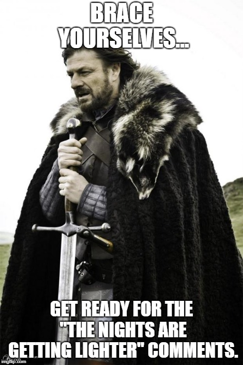 "winter is coming | BRACE YOURSELVES... GET READY FOR THE ""THE NIGHTS ARE GETTING LIGHTER"" COMMENTS. 