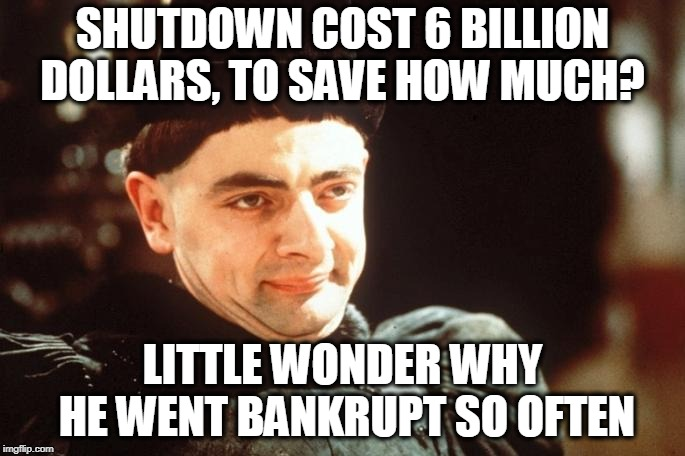 Bankrupt Donny | SHUTDOWN COST 6 BILLION DOLLARS, TO SAVE HOW MUCH? LITTLE WONDER WHY HE WENT BANKRUPT SO OFTEN | image tagged in memes,politics,maga,trump,bankruptcy,fail | made w/ Imgflip meme maker