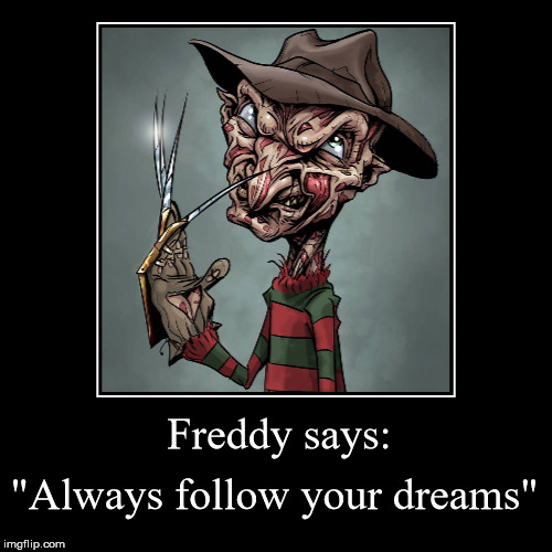 "He will be following you in your dreams. | Freddy says: | ""Always follow your dreams"" 