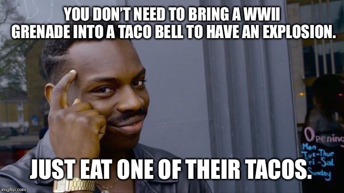 Explosive Diarrhea at Taco Bell |  YOU DON'T NEED TO BRING A WWII GRENADE INTO A TACO BELL TO HAVE AN EXPLOSION. JUST EAT ONE OF THEIR TACOS. | image tagged in memes,roll safe think about it,exploding,taco,diarrhea,world war 2 | made w/ Imgflip meme maker