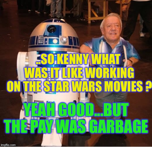 ..SO KENNY WHAT WAS IT LIKE WORKING ON THE STAR WARS MOVIES ? YEAH GOOD...BUT THE PAY WAS GARBAGE | made w/ Imgflip meme maker