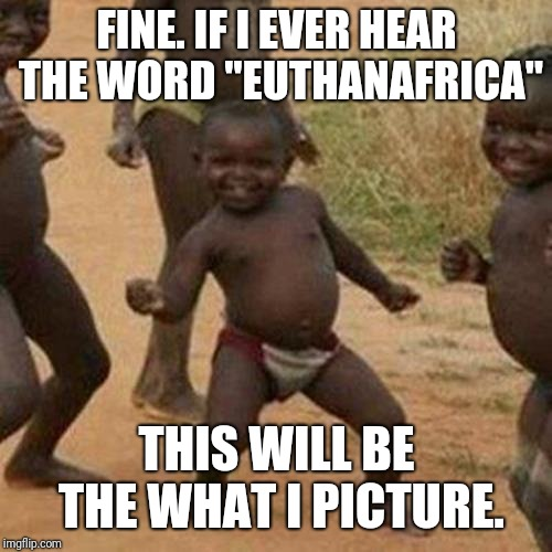 "FINE. IF I EVER HEAR THE WORD ""EUTHANAFRICA"" THIS WILL BE THE WHAT I PICTURE. 