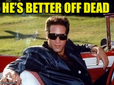 Andrew dice clay | HE'S BETTER OFF DEAD | image tagged in andrew dice clay | made w/ Imgflip meme maker