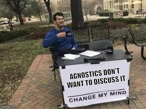 Change My Mind Meme | AGNOSTICS DON'T WANT TO DISCUSS IT | image tagged in change my mind | made w/ Imgflip meme maker