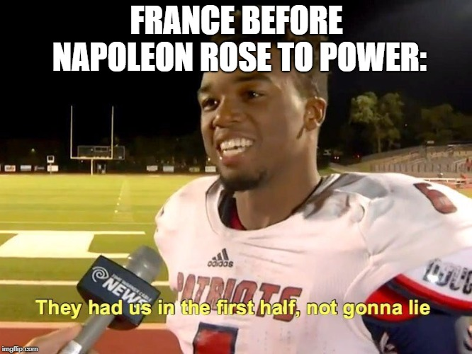 They had us in the first half | FRANCE BEFORE NAPOLEON ROSE TO POWER: | image tagged in they had us in the first half,memes,funny,napoleon | made w/ Imgflip meme maker