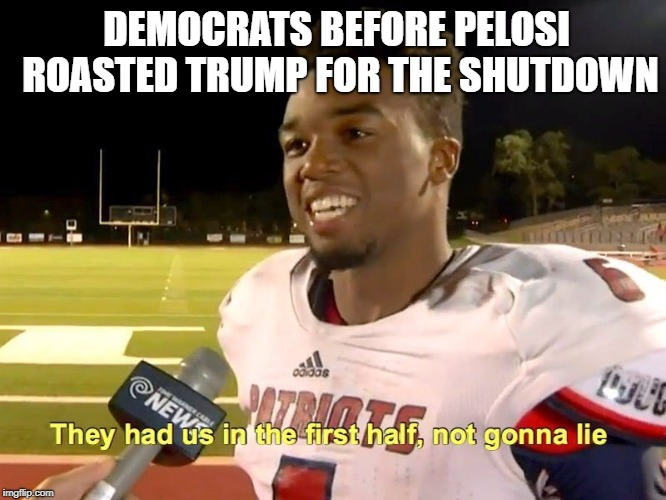 They had us in the first half | DEMOCRATS BEFORE PELOSI ROASTED TRUMP FOR THE SHUTDOWN | image tagged in they had us in the first half,memes,republicans,democrats,funny | made w/ Imgflip meme maker