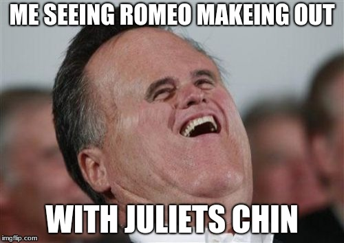 Small Face Romney | ME SEEING ROMEO MAKEING OUT WITH JULIETS CHIN | image tagged in memes,small face romney | made w/ Imgflip meme maker