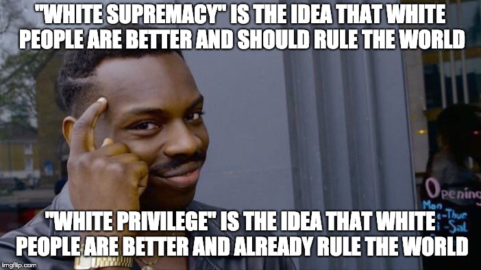 "Far right? Far left? Meh... Same same. | ""WHITE SUPREMACY"" IS THE IDEA THAT WHITE PEOPLE ARE BETTER AND SHOULD RULE THE WORLD ""WHITE PRIVILEGE"" IS THE IDEA THAT WHITE PEOPLE ARE BET 