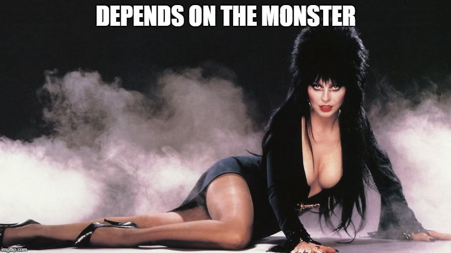 Elvira | DEPENDS ON THE MONSTER | image tagged in elvira | made w/ Imgflip meme maker