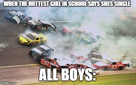 Because Race Car | WHEN THE HOTTEST GIRL IN SCHOOL SAYS SHES SINGLE ALL BOYS: | image tagged in memes,because race car | made w/ Imgflip meme maker
