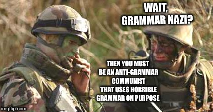 Wait, he's a grammar nazi? | WAIT, GRAMMAR NAZI? THEN YOU MUST BE AN ANTI-GRAMMAR COMMUNIST THAT USES HORRIBLE GRAMMAR ON PURPOSE | image tagged in memes,skeptical soldier,grammar | made w/ Imgflip meme maker