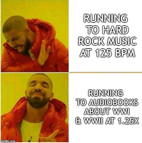 Drake Approves Audiobooks | RUNNING TO HARD ROCK MUSIC AT 125 BPM RUNNING TO AUDIOBOOKS ABOUT WWI & WWII AT 1.25X | image tagged in drake hotline approves,running,music | made w/ Imgflip meme maker