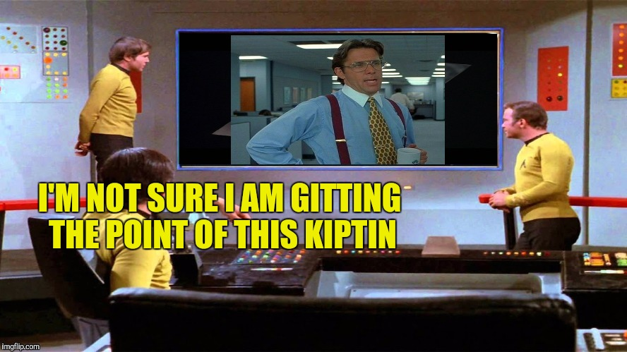 Enterprise Movie Night | I'M NOT SURE I AM GITTING THE POINT OF THIS KIPTIN | image tagged in office space,star trek,movie night,yayaya | made w/ Imgflip meme maker