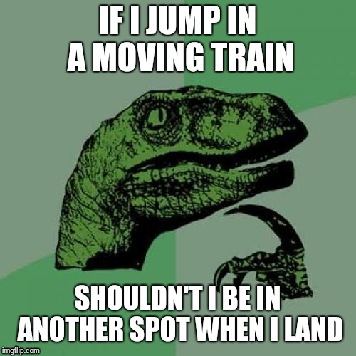 Philosoraptor Meme | IF I JUMP IN A MOVING TRAIN SHOULDN'T I BE IN ANOTHER SPOT WHEN I LAND | image tagged in memes,philosoraptor | made w/ Imgflip meme maker