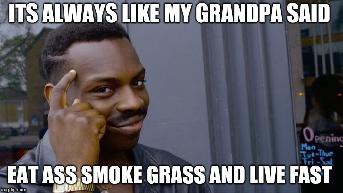 Roll Safe Think About It Meme | ITS ALWAYS LIKE MY GRANDPA SAID EAT ASS SMOKE GRASS AND LIVE FAST | image tagged in memes,roll safe think about it | made w/ Imgflip meme maker