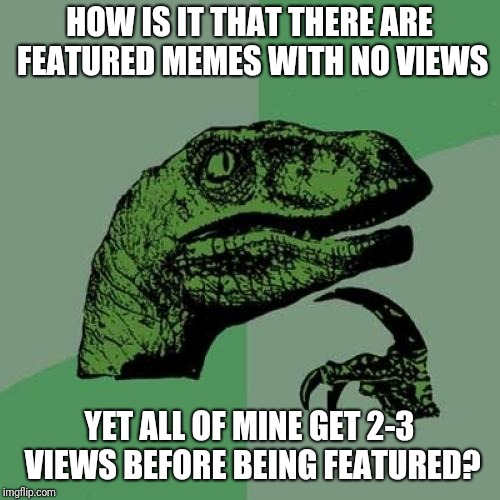 Am I On Some Double Secret Probation? | HOW IS IT THAT THERE ARE FEATURED MEMES WITH NO VIEWS YET ALL OF MINE GET 2-3 VIEWS BEFORE BEING FEATURED? | image tagged in memes,philosoraptor,imgflip,featured,views,submissions | made w/ Imgflip meme maker