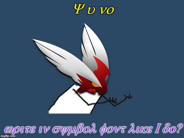 Translated text: Y u no. Write in symbol font like I do? |  Y u no; write in symbol font like I do? | image tagged in y u no blaze the blaziken,symbol font,fonts | made w/ Imgflip meme maker