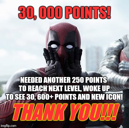 YOU'RE ALL AWESOME!!! | 30, 000 POINTS! NEEDED ANOTHER 250 POINTS TO REACH NEXT LEVEL, WOKE UP TO SEE 30, 600+ POINTS AND NEW ICON! THANK YOU!!! | image tagged in memes,deadpool surprised,imgflip points,icon | made w/ Imgflip meme maker
