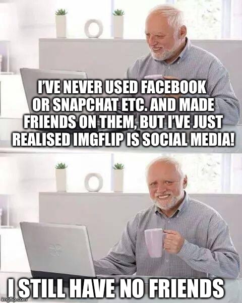 Hide the Pain Harold Meme | I'VE NEVER USED FACEBOOK OR SNAPCHAT ETC. AND MADE FRIENDS ON THEM, BUT I'VE JUST REALISED IMGFLIP IS SOCIAL MEDIA! I STILL HAVE NO FRIENDS | image tagged in memes,hide the pain harold | made w/ Imgflip meme maker