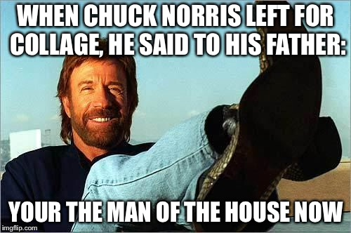 Chuck Norris Says | WHEN CHUCK NORRIS LEFT FOR COLLAGE, HE SAID TO HIS FATHER: YOUR THE MAN OF THE HOUSE NOW | image tagged in chuck norris says | made w/ Imgflip meme maker