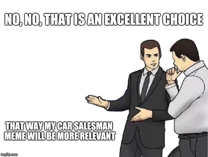Car Salesman Slaps Hood Meme | NO, NO, THAT IS AN EXCELLENT CHOICE THAT WAY MY CAR SALESMAN MEME WILL BE MORE RELEVANT | image tagged in memes,car salesman slaps hood | made w/ Imgflip meme maker