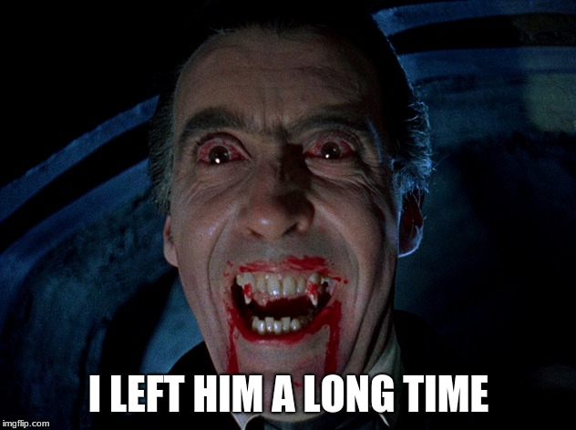 vampire | I LEFT HIM A LONG TIME | image tagged in vampire | made w/ Imgflip meme maker