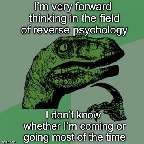 Philosoraptor | I'm very forward thinking in the field of reverse psychology I don't know whether I'm coming or going most of the time | image tagged in memes,philosoraptor,reverse,psychology,thinking,confused | made w/ Imgflip meme maker