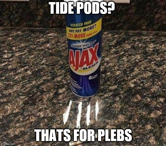 TIDE PODS? THATS FOR PLEBS | image tagged in claybourne,tide pods,bleach,drink bleach,dumbass,drugs | made w/ Imgflip meme maker