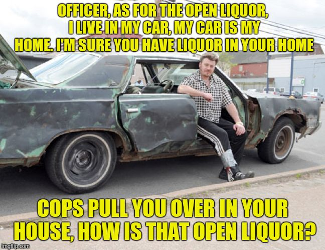 Wisdom from Ricky | OFFICER, AS FOR THE OPEN LIQUOR, I LIVE IN MY CAR, MY CAR IS MY HOME. I'M SURE YOU HAVE LIQUOR IN YOUR HOME COPS PULL YOU OVER IN YOUR HOUSE | image tagged in tpb ricky car,tpb,overconfident alcoholic,beer | made w/ Imgflip meme maker